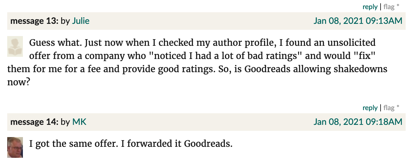"Screenshot from Goodreads. Julie: ""Guess what. Just now when I checked my author profile, I found an unsolicited offer from a company who ""noticed I had a lot of bad ratings"" and would ""fix"" them for me for a fee and provide good ratings. So, is Goodreads allowing shakedowns now?"" MK: ""I got the same offer. I forwarded it Goodreads."""