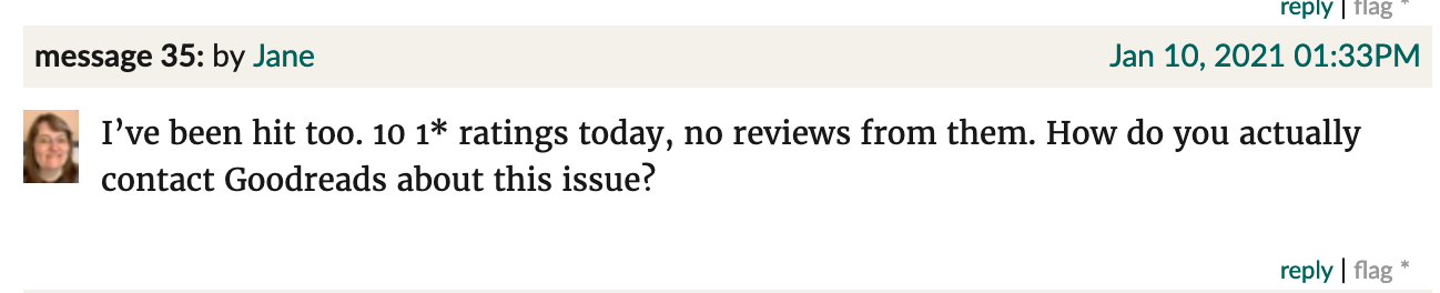 "Goodreads screenshot. Jane: ""I've been hit too. 10 1* ratings today, no reviews from them. How do you actually contact Goodreads about this issue?"""