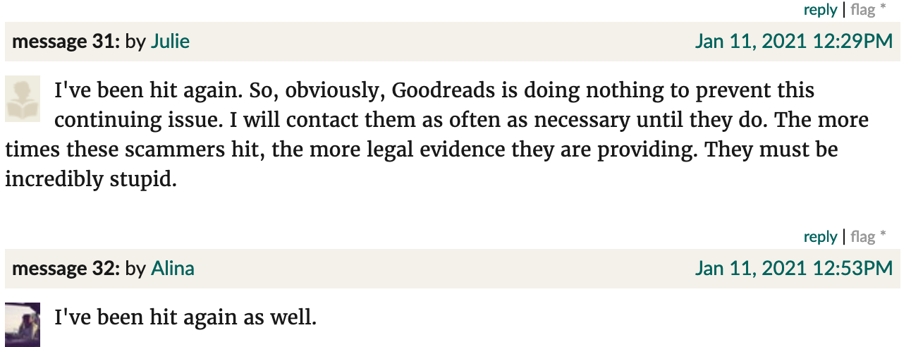 "Goodreads screenshot. Julie: ""I've been hit again. So, obviously, Goodreads is doing nothing to prevent this continuing issue. I will contact them as often as necessary until they do. The more times these scammers hit, the more legal evidence they are providing. They must be incredibly stupid."" Alina: ""I've been hit again as well."""