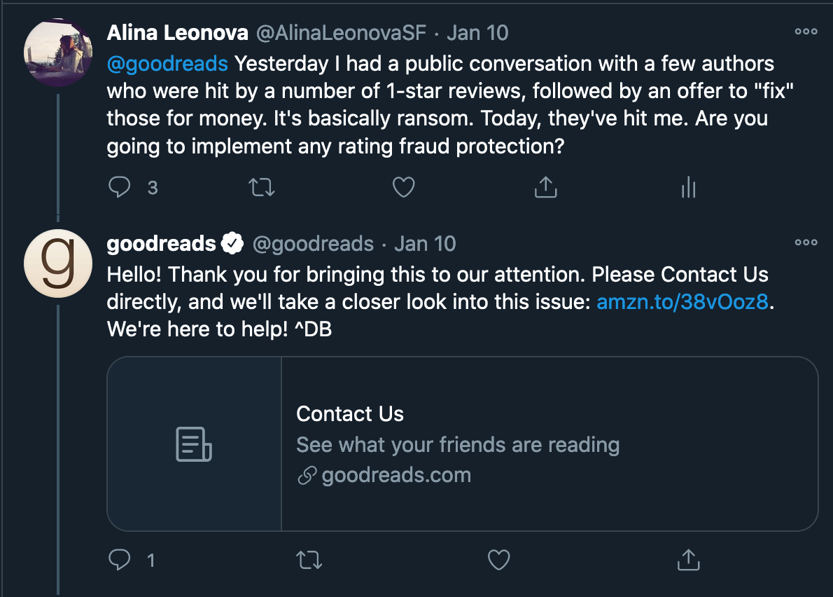 "Twitter conversation with Goodreads. Alina Leonova: ""@goodreads  Yesterday I had a public conversation with a few authors who were hit by a number of 1-star reviews, followed by an offer to ""fix"" those for money. It's basically ransom. Today, they've hit me. Are you going to implement any rating fraud protection?"" Goodreads: ""Hello! Thank you for bringing this to our attention. Please Contact Us directly, and we'll take a closer look into this issue: link. We're here to help! ^DB"""